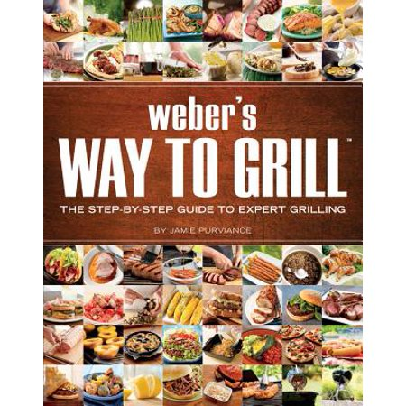 Weber's Way to Grill : The Step-by-Step Guide to Expert Grilling