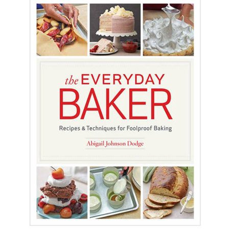 The Everyday Baker : Recipes and Techniques for Foolproof Baking