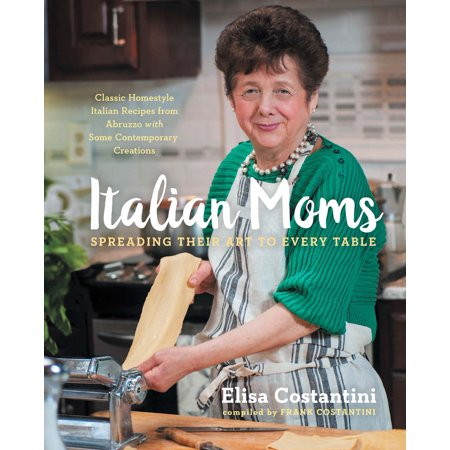 Italian Moms: Spreading Their Art to Every Table : Classic Homestyle Italian Recipes