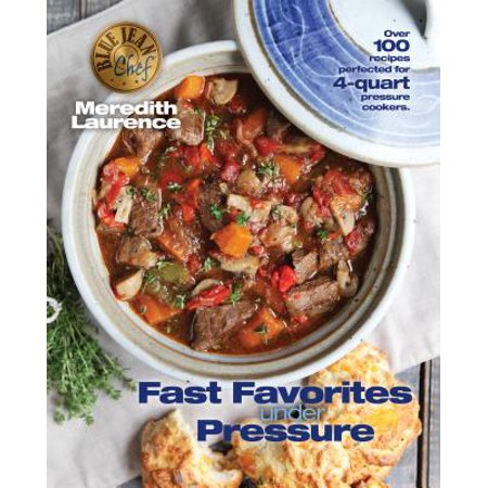 Fast Favorites Under Pressure : 4-Quart Pressure Cooker Recipes and Tips for Fast and Easy Meals by Blue Jean Chef, Meredith Laurence