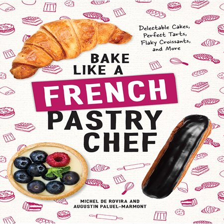Bake Like a French Pastry Chef : Delectable Cakes, Perfect Tarts, Flaky Croissants, and More
