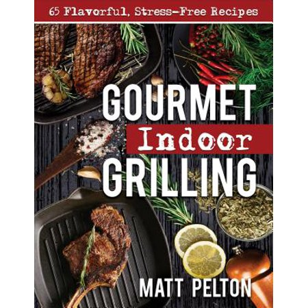 Gourmet Indoor Grilling : 65 Flavorful, Stress-Free Recipes
