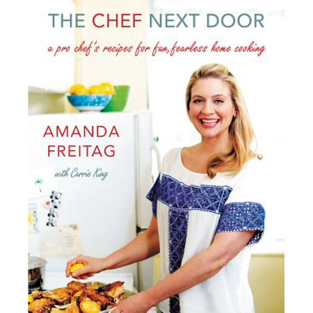 The Chef Next Door : A Pro Chef's Recipes for Fun, Fearless Home Cooking
