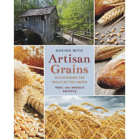 Baking with Artisan Grains : Discovering the Mills of the South