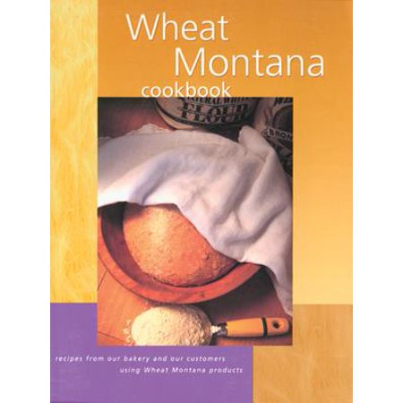 Wheat Montana Cookbook : Recipes from Our Bakery and Our Customers Using Wheat Montana Products