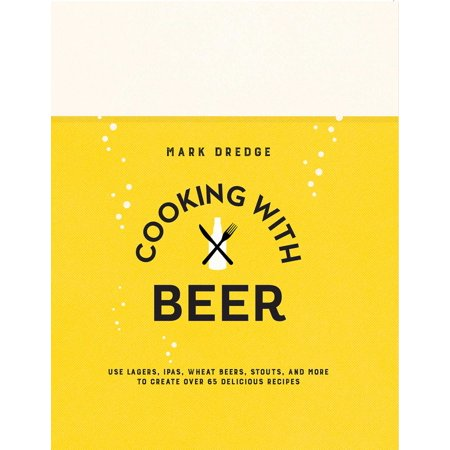 Cooking with Beer : Use lagers, IPAs, wheat beers, stouts, and more to create over 65 delicious recipes