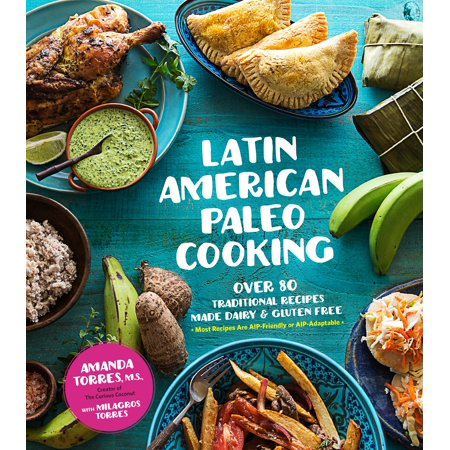 Latin American Paleo Cooking : Over 80 Traditional Recipes Made Grain and Gluten Free