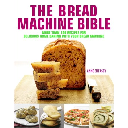 Bread Machine Bible : More than 100 Recipes for Delicious Home Baking with your Bread Machine