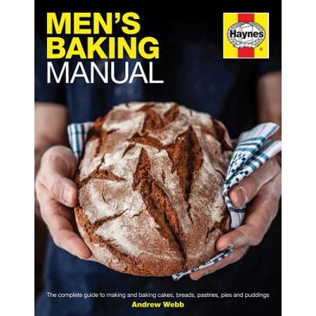 Men's Baking Manual : The Complete Guide to Making and Baking Cakes, Breads, Pastries, Pies and Puddings