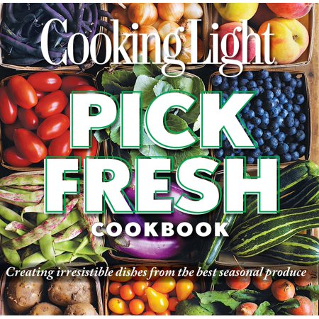 Cooking Light Pick Fresh Cookbook : Creating irresistible dishes from the best seasonal produce