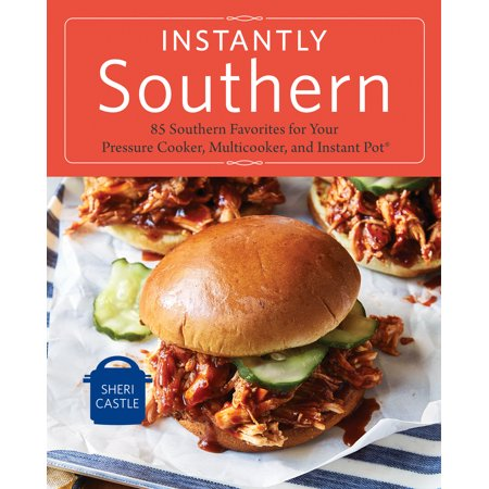 Instantly Southern : 85 Southern Favorites for Your Pressure Cooker, Multicooker, and Instant Pot® : A Cookbook