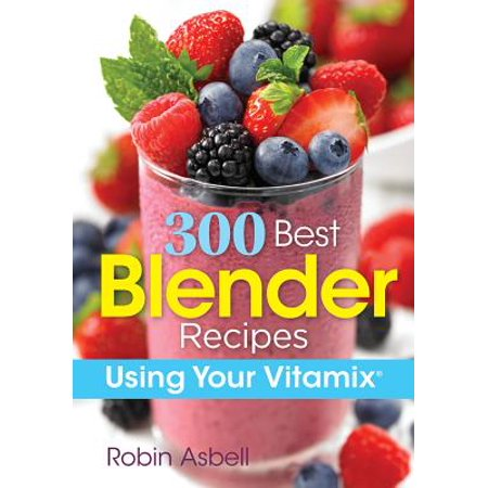 300 Best Blender Recipes : Using Your Vitamix