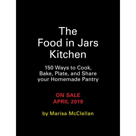 The Food in Jars Kitchen : 140 Ways to Cook, Bake, Plate, and Share Your Homemade Pantry