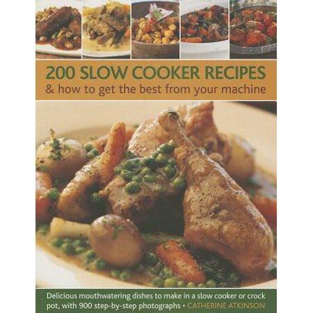 200 Slow Cooker Recipes & How to Get the Best from Your Machine : Delicious Mouthwatering Dishes to Make in a Slow Cooker or Crock Pot, with 900 Step-By-Step Photographs