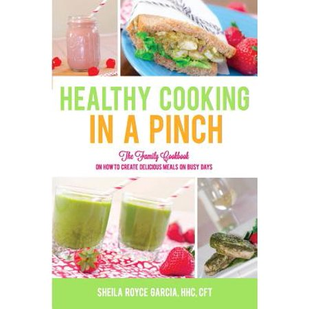 Healthy Cooking in a Pinch : The Family Cookbook on How to Create Delicious Meals on Busy Days