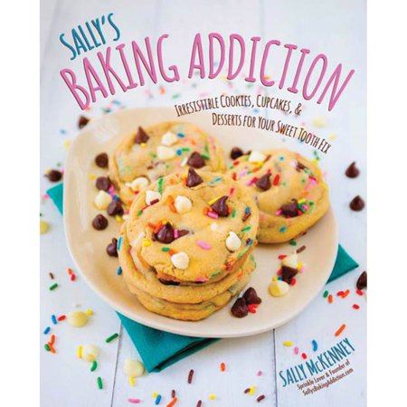 Sally's Baking Addiction : Irresistible Cookies, Cupcakes, and Desserts for Your Sweet-Tooth Fix
