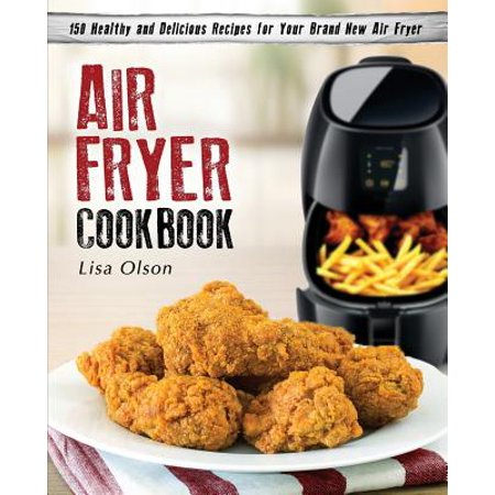 Air Fryer Cookbook : 150 Healthy and Delicious Recipes for Your Brand New Air Fryer