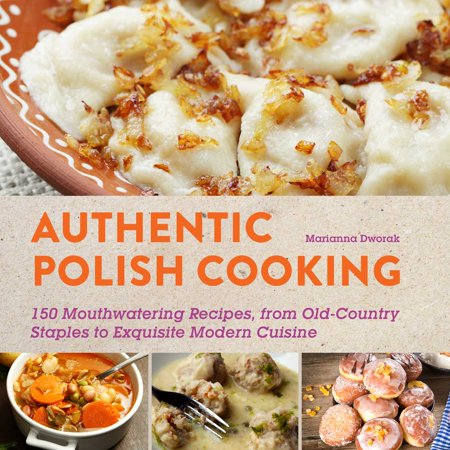 Authentic Polish Cooking : 120 Mouthwatering Recipes, from Old-Country Staples to Exquisite Modern Cuisine