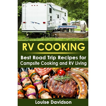 RV Cooking : Best Road Trip Recipes for RV Living and Campsite Cooking
