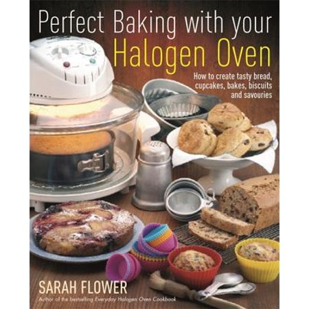 Perfect Baking with Your Halogen Oven : How to Create Tasty Bread, Cupcakes, Bakes, Biscuits and Savouries