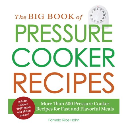 The Big Book of Pressure Cooker Recipes : More Than 500 Pressure Cooker Recipes for Fast and Flavorful Meals