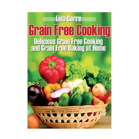 Grain Free Cooking : Delicious Grain Free Cooking and Grain Free Baking at Home
