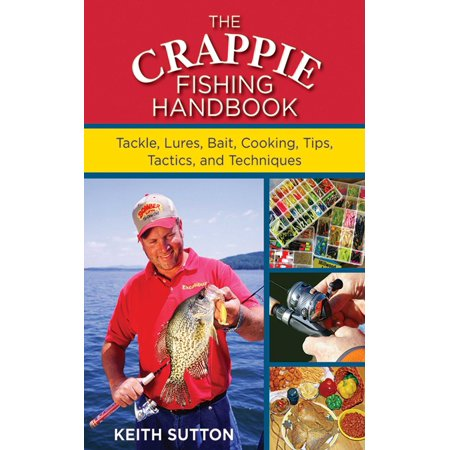 The Crappie Fishing Handbook : Tackles, Lures, Bait, Cooking, Tips, Tactics, and Techniques