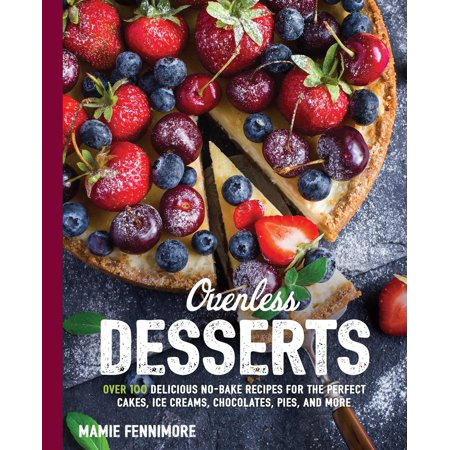 Ovenless Desserts : Over 100 Delicious No-Bake Recipes for the Perfect Cakes, Ice Creams, Chocolates, Pies, and More