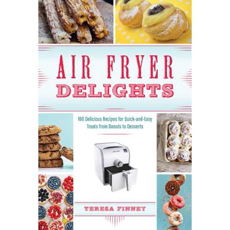 Air Fryer Delights : 100 Delicious Recipes for Quick-And-Easy Treats from Donuts to Desserts