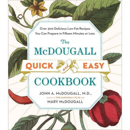 The McDougall Quick and Easy Cookbook : Over 300 Delicious Low-Fat Recipes You Can Prepare in Fifteen Minutes or Less