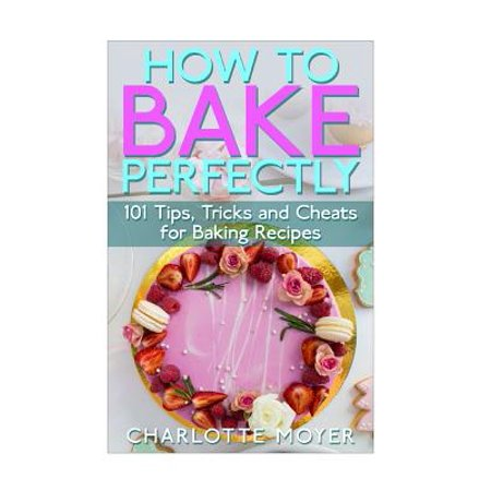 How to Bake Perfectly : 101 Tips, Tricks and Cheats for Baking Recipes