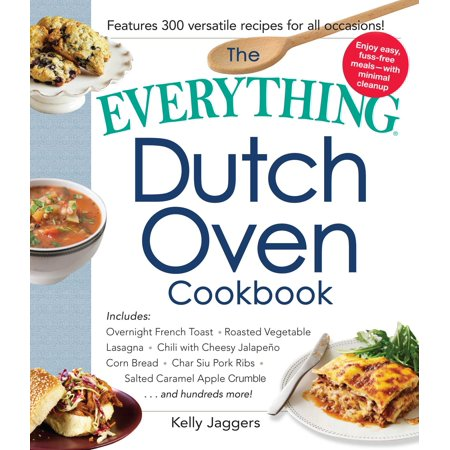 The Everything Dutch Oven Cookbook : Includes Overnight French Toast, Roasted Vegetable Lasagna, Chili with Cheesy Jalapeno Corn Bread, Char Siu Pork Ribs, Salted Caramel Apple Crumble...and Hundreds More!