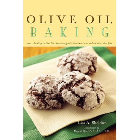 Olive Oil Baking : Heart-Healthy Recipes That Increase Good Cholesterol and Reduce Saturated Fats