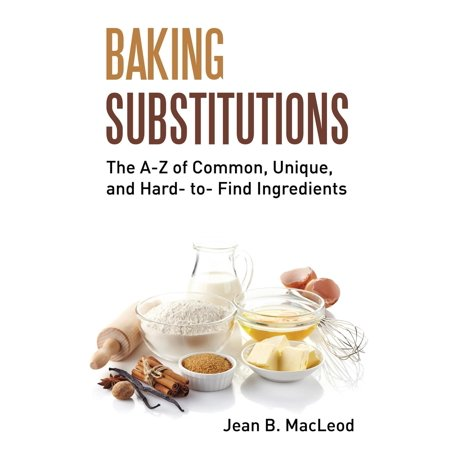 Baking Substitutions: The A-Z of Common, Unique, and Hard- To- Find Ingredients (Paperback)