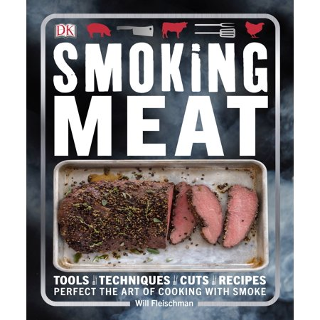 Smoking Meat : Tools - Techniques - Cuts - Recipes; Perfect the Art of Cooking with Smoke