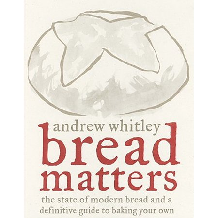 Bread Matters : The State of Modern Bread and a Definitive Guide to Baking Your Own