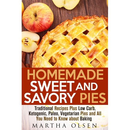 Homemade Sweet and Savory Pies: Traditional Recipes Plus Low Carb, Ketogenic, Paleo, Vegetarian Pies and All You Need to Know about Baking - eBook