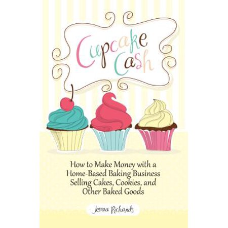 Cupcake Cash - How to Make Money with a Home-Based Baking Business Selling Cakes, Cookies, and Other Baked Goods (Mogul Mom Work-At-Home Book Series) - eBook