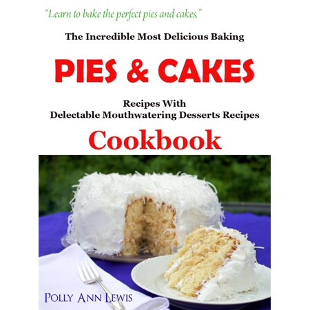 The Incredible Most Delicious Baking Pies & Cakes With The Most Delectable Mouthwatering Desserts Recipes Cookbook - eBook