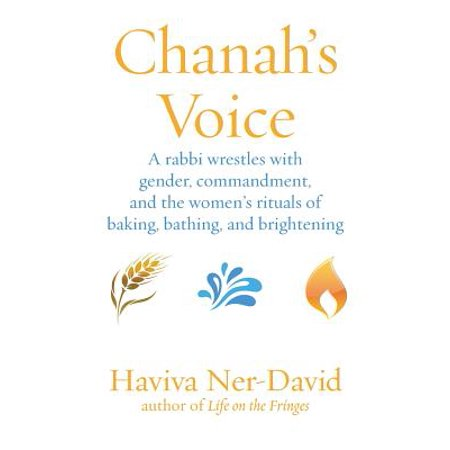 Chanah's Voice : A Rabbi Wrestles with Gender, Commandment, and the Women's Rituals of Baking, Bathing, and Brightening
