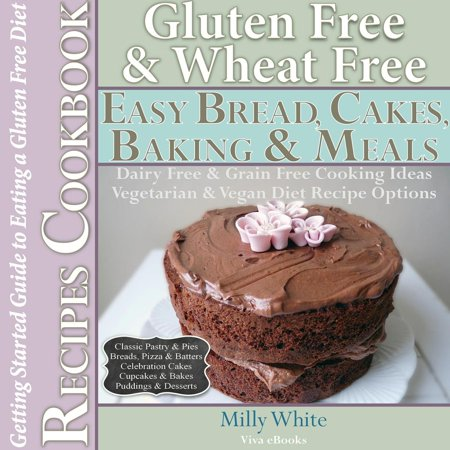 Gluten Free Wheat Free Easy Bread, Cakes, Baking & Meals Recipes Cookbook + Guide to Eating a Gluten Free Diet. Grain Free Dairy Free Cooking Ideas, Vegetarian & Vegan Diet Recipe Options - eBook
