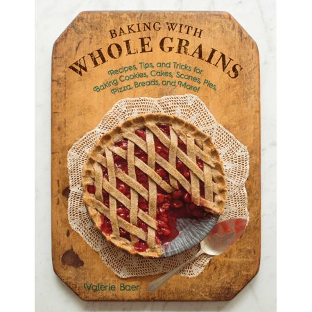 Baking with Whole Grains : Recipes, Tips, and Tricks for Baking Cookies, Cakes, Scones, Pies, Pizza, Breads, and More!