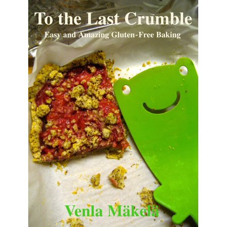 To the Last Crumble: Easy and Amazing Gluten-Free Baking - eBook