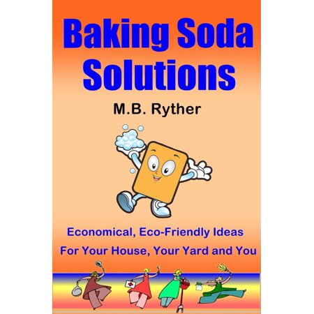 Baking Soda Solutions: Economical, Eco-Friendly Ideas for Your House, Your Yard and You - eBook