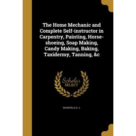 The Home Mechanic and Complete Self-Instructor in Carpentry, Painting, Horse-Shoeing, Soap Making, Candy Making, Baking, Taxidermy, Tanning, &C