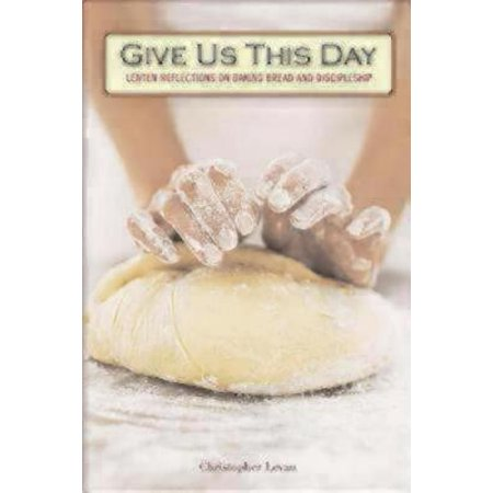 Give Us This Day : Lenten Reflections on Baking Bread and Discipleship