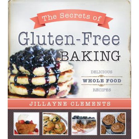The Secrets of Gluten-Free Baking : Delicious Whole Food Recipes