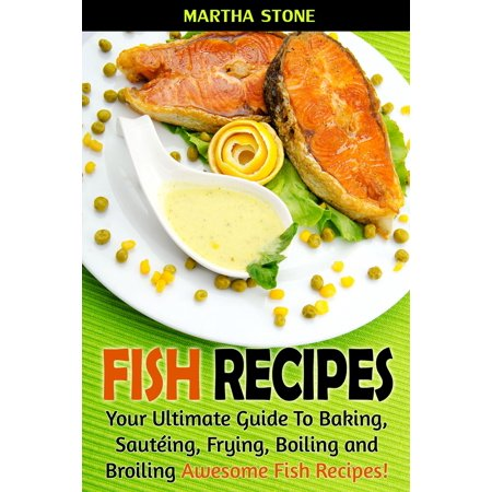 Fish Recipes: Your Ultimate Guide To Baking, Sautéing, Frying, Boiling and Broiling Awesome Fish Recipes! - eBook