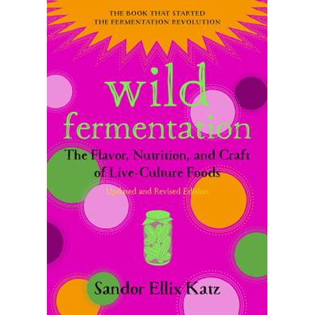 Wild Fermentation : The Flavor, Nutrition, and Craft of Live-Culture Foods, 2nd Edition