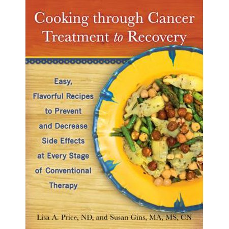 Cooking Through Cancer Treatment to Recovery : Easy, Flavorful Recipes to Prevent and Decrease Side Effects at Every Stage of Conventional Therapy